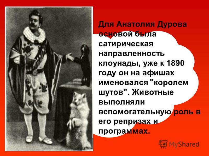 Для Анатолия Дурова основой была сатирическая направленность клоунады, уже к 1890 году он на афишах именовался королем шутов. Животные выполняли вспомогательную роль в его репризах и программах.