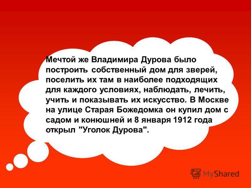 Мечтой же Владимира Дурова было построить собственный дом для зверей, поселить их там в наиболее подходящих для каждого условиях, наблюдать, лечить, учить и показывать их искусство. В Москве на улице Старая Божедомка он купил дом с садом и конюшней и