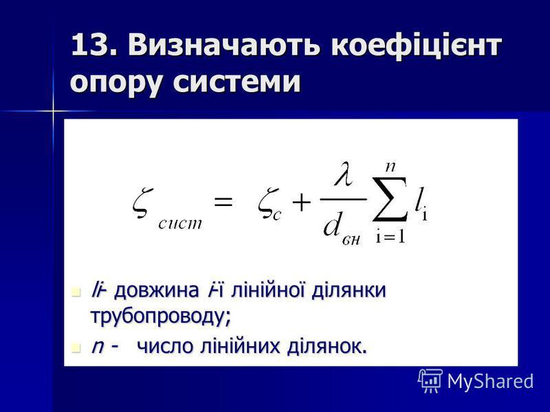 13. Визначають коефіцієнт опору системи lі- довжина і-ї лінійної ділянки трубопроводу; lі- довжина і-ї лінійної ділянки трубопроводу; n - число лінійних ділянок. n - число лінійних ділянок.