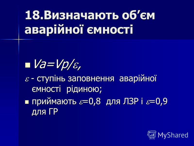 18.Визначають обєм аварійної ємності Va=Vр/, Va=Vр/, - ступінь заповнення аварійної ємності рідиною; - ступінь заповнення аварійної ємності рідиною; приймають =0,8 для ЛЗР і =0,9 для ГР приймають =0,8 для ЛЗР і =0,9 для ГР