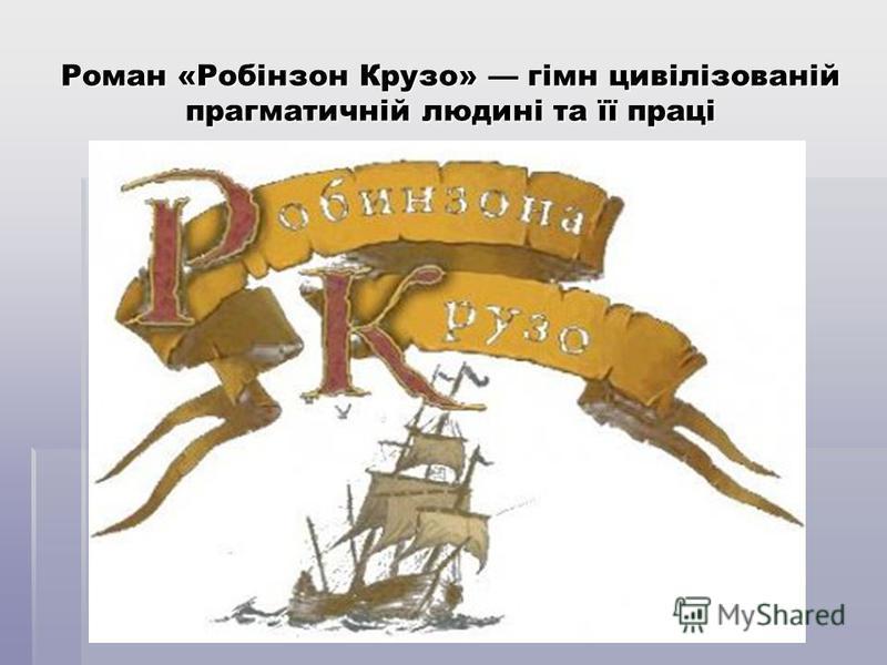 Роман «Робінзон Крузо» гімн цивілізованій прагматичній людині та її праці