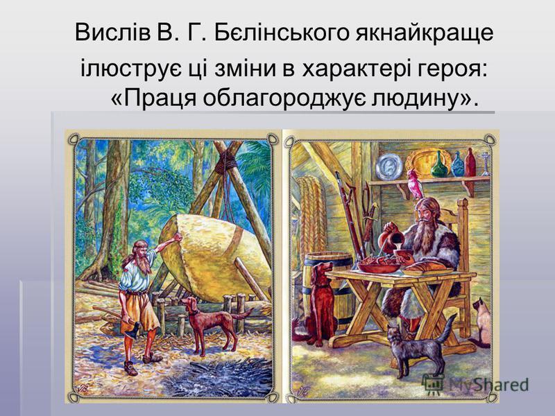 Вислів В. Г. Бєлінського якнайкраще ілюструє ці зміни в характері героя: «Праця облагороджує людину».