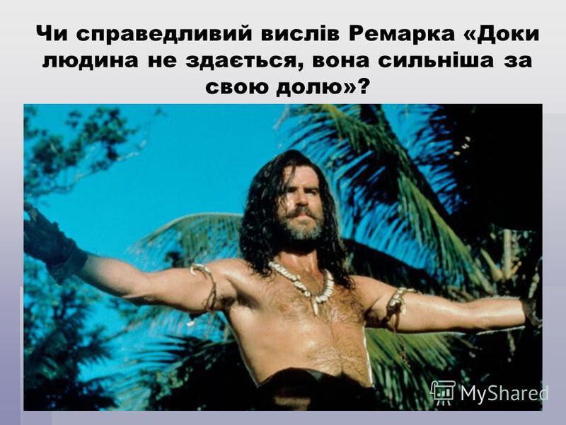 Чи справедливий вислів Ремарка «Доки людина не здається, вона сильніша за свою долю»?