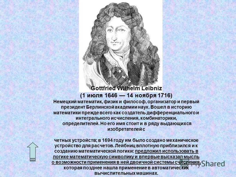 Gottfried Wilhelm Leibniz (1 июля 1646 14 ноября 1716) Немецкий математик, физик и философ, организатор и первый президент Берлинской академии наук. Вошел в историю математики прежде всего как создатель дифференциального и интегрального исчисления, к