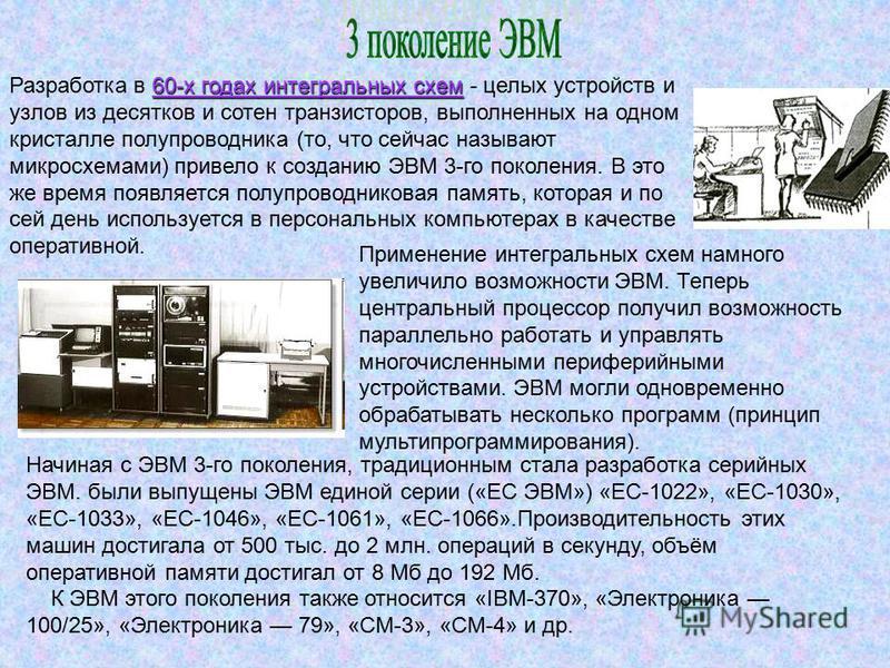 Разработка в 6 66 60-х годах интегральных схем - целых устройств и узлов из десятков и сотен транзисторов, выполненных на одном кристалле полупроводника (то, что сейчас называют микросхемами) привело к созданию ЭВМ 3-го поколения. В это же время появ