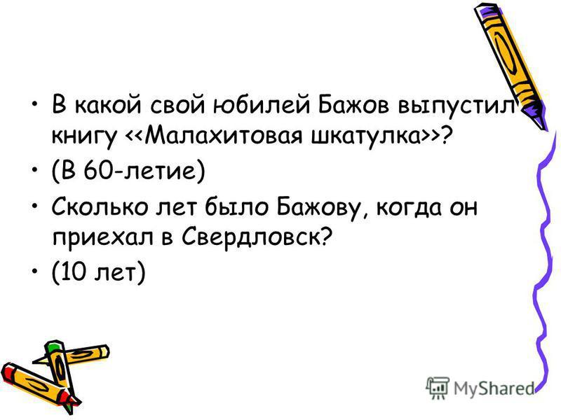 В какой свой юбилей Бажов выпустил книгу <<Малахитовая шкатулка>>? (В 60-летие) Сколько лет было Бажову, когда он приехал в Свердловск? (10 лет)