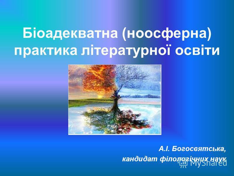 Біоадекватна (ноосферна) практика літературної освіти А.І. Богосвятська, кандидат філологічних наук