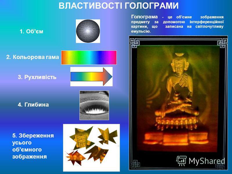 ВЛАСТИВОСТІ ГОЛОГРАМИ Голограма - це об'ємне зображення предмету за допомогою інтерференційної картини, що записана на світлочутливу емульсію. 1. Об'єм 2. Кольорова гама 3. Рухливість 4. Глибина 5. Збереження усього об'ємного зображення