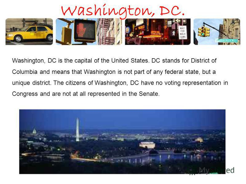 Washington, DC. Washington, DC is the capital of the United States. DC stands for District of Columbia and means that Washington is not part of any federal state, but a unique district. The citizens of Washington, DC have no voting representation in