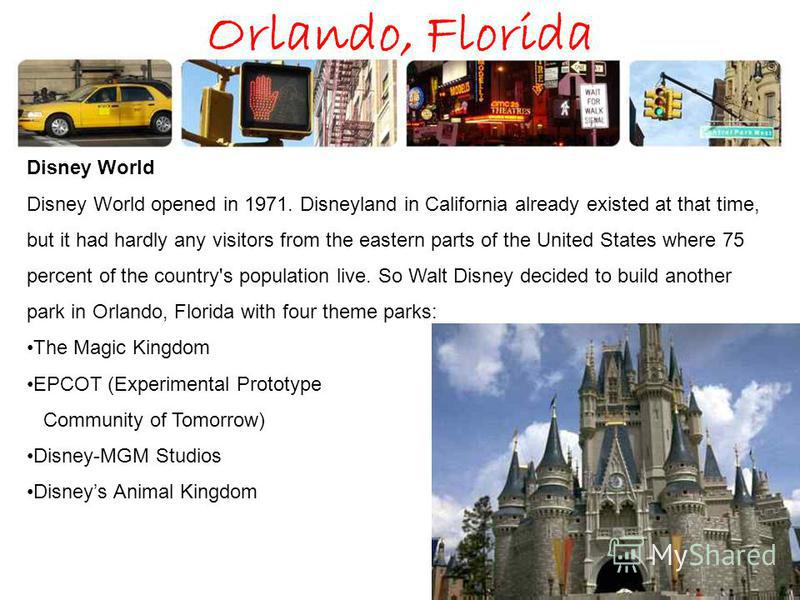 Orlando, Florida Disney World Disney World opened in 1971. Disneyland in California already existed at that time, but it had hardly any visitors from the eastern parts of the United States where 75 percent of the country's population live. So Walt Di