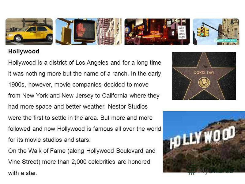 Hollywood Hollywood is a district of Los Angeles and for a long time it was nothing more but the name of a ranch. In the early 1900s, however, movie companies decided to move from New York and New Jersey to California where they had more space and be