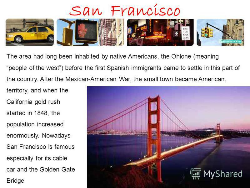 San Francisco The area had long been inhabited by native Americans, the Ohlone (meaning people of the west) before the first Spanish immigrants came to settle in this part of the country. After the Mexican-American War, the small town became American