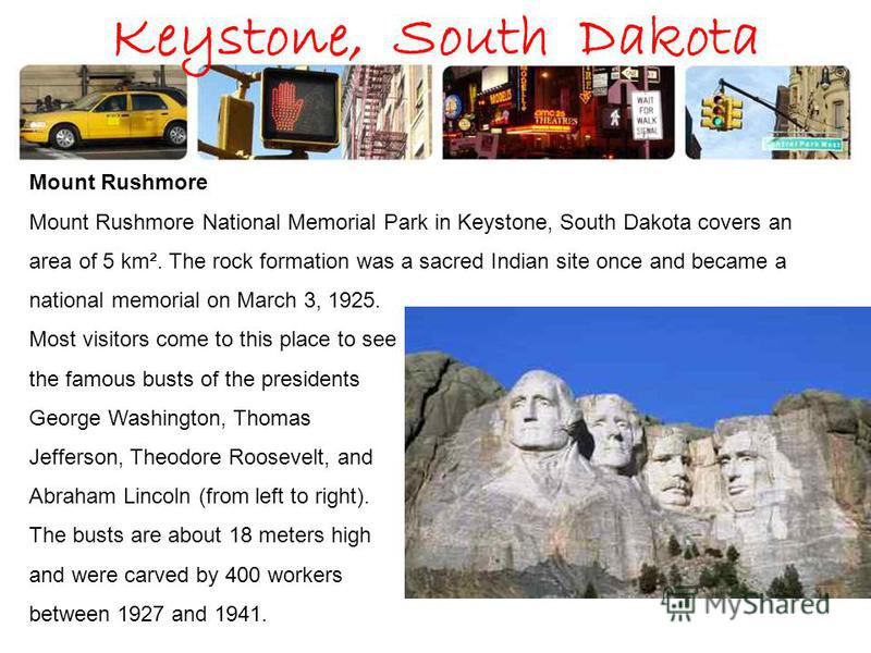 Keystone, South Dakota Mount Rushmore Mount Rushmore National Memorial Park in Keystone, South Dakota covers an area of 5 km². The rock formation was a sacred Indian site once and became a national memorial on March 3, 1925. Most visitors come to thi