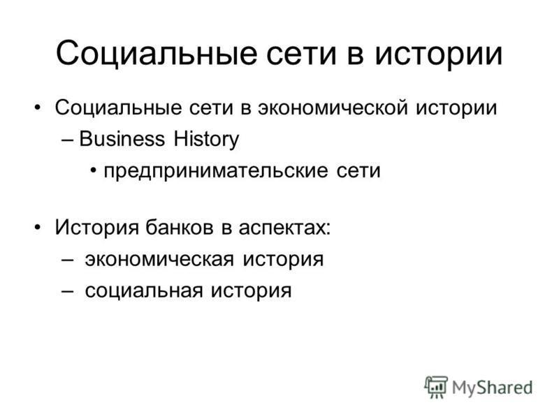 Социальные сети в истории Социальные сети в экономической истории –Business History предпринимательские сети История банков в аспектах: – экономическая история – социальная история