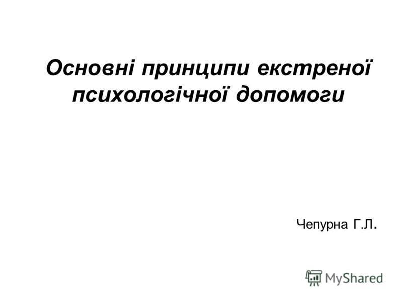 Основні принципи екстреної психологічної допомоги Чепурна Г.Л.