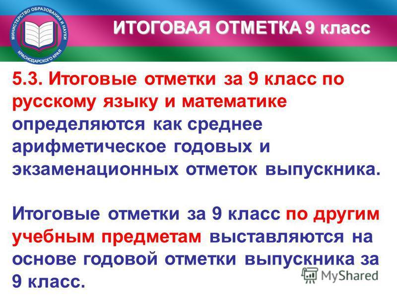 ИТОГОВАЯ ОТМЕТКА 9 класс 5.3. Итоговые отметки за 9 класс по русскому языку и математике определяются как среднее арифметическое годовых и экзаменационных отметок выпускника. Итоговые отметки за 9 класс по другим учебным предметам выставляются на осн