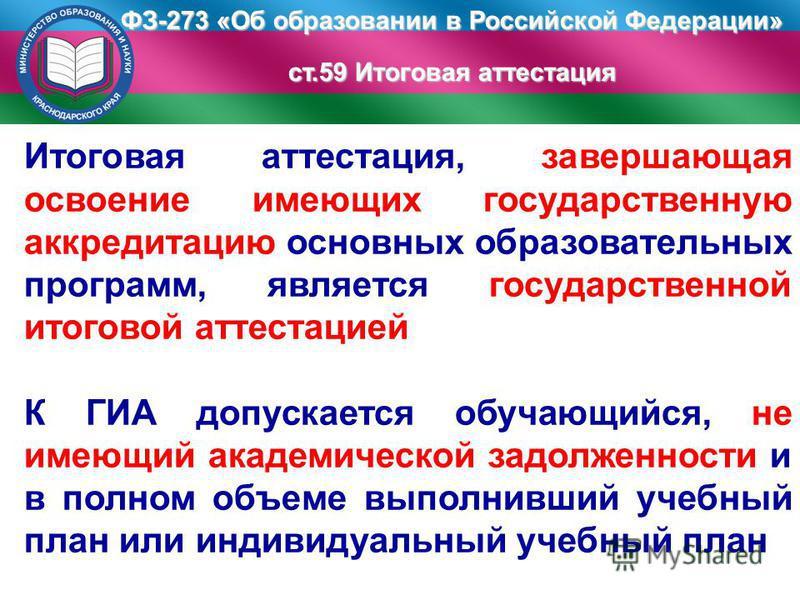 ФЗ-273 «Об образовании в Российской Федерации» ст.59 Итоговая аттестация Итоговая аттестация, завершающая освоение имеющих государственную аккредитацию основных образовательных программ, является государственной итоговой аттестацией К ГИА допускается