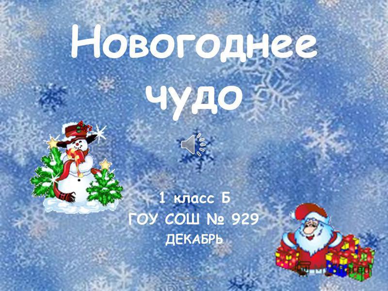 Новогоднее чудо 1 класс Б ГОУ СОШ 929 ДЕКАБРЬ Куликова И.Ю.