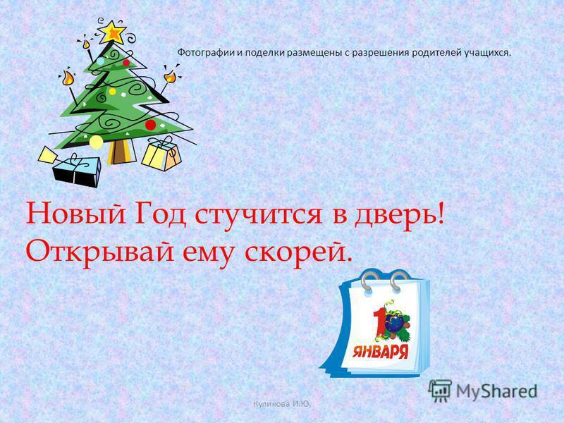 Фотографии и поделки размещены с разрешения родителей учащихся. Куликова И.Ю. Новый Год стучится в дверь! Открывай ему скорей.