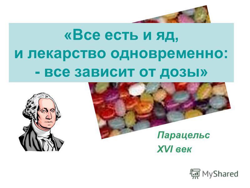 «Все есть и яд, и лекарство одновременно: - все зависит от дозы» Парацельс XVI век