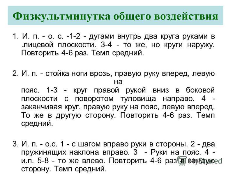 Физкультминутка общего воздействия 1. И. п. - о. с. -1-2 - дугами внутрь два круга руками в.лицевой плоскости. 3-4 - то же, но круги наружу. Повторить 4-6 раз. Темп средний. 2. И. п. - стойка ноги врозь, правую руку вперед, левую на пояс. 1-3 - круг