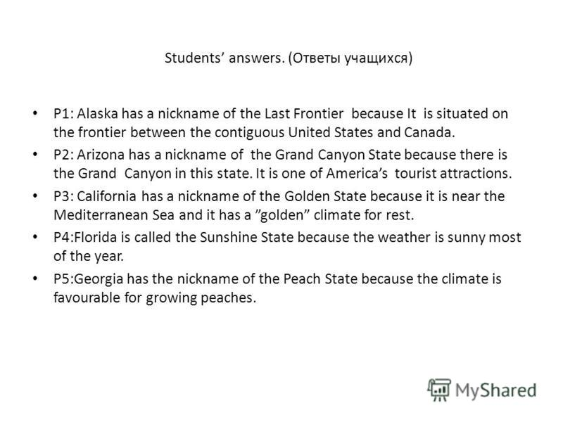 Students answers. (Ответы учащихся) P1: Alaska has a nickname of the Last Frontier because It is situated on the frontier between the contiguous United States and Canada. P2: Arizona has a nickname of the Grand Canyon State because there is the Grand