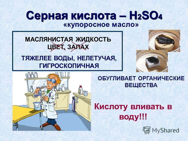 Серная кислота – H 2 SO 4 «купоросное масло» МАСЛЯНИСТАЯ ЖИДКОСТЬ ЦВЕТ, ЗАПАХ ТЯЖЕЛЕЕ ВОДЫ, НЕЛЕТУЧАЯ, ГИГРОСКОПИЧНАЯ Кислоту вливать в воду!!! ОБУГЛИВАЕТ ОРГАНИЧЕСКИЕ ВЕЩЕСТВА