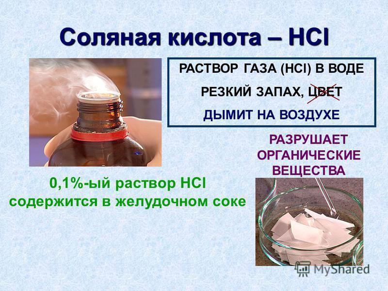 Соляная кислота – HCl РАСТВОР ГАЗА (HCl) В ВОДЕ РЕЗКИЙ ЗАПАХ, ЦВЕТ ДЫМИТ НА ВОЗДУХЕ РАЗРУШАЕТ ОРГАНИЧЕСКИЕ ВЕЩЕСТВА 0,1%-ый раствор HCl содержится в желудочном соке