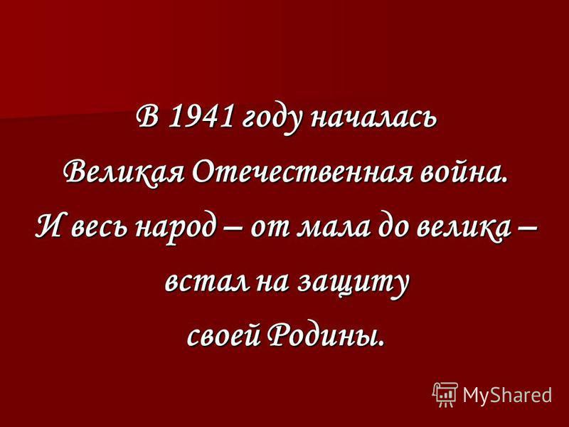 В 1941 году началась Великая Отечественная война. И весь народ – от мала до велика – встал на защиту своей Родины.