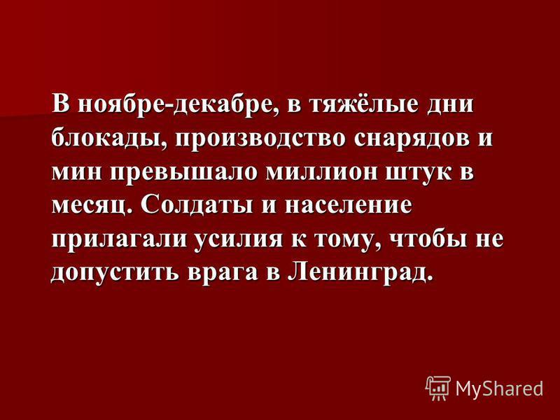 В ноябре-декабре, в тяжёлые дни блокады, производство снарядов и мин превышало миллион штук в месяц. Солдаты и население прилагали усилия к тому, чтобы не допустить врага в Ленинград. В ноябре-декабре, в тяжёлые дни блокады, производство снарядов и м