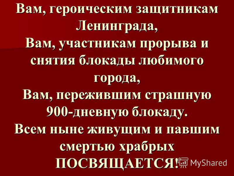 Вам, героическим защитникам Ленинграда, Вам, участникам прорыва и снятия блокады любимого города, Вам, пережившим страшную 900-дневную блокаду. Всем ныне живущим и павшим смертью храбрых ПОСВЯЩАЕТСЯ!