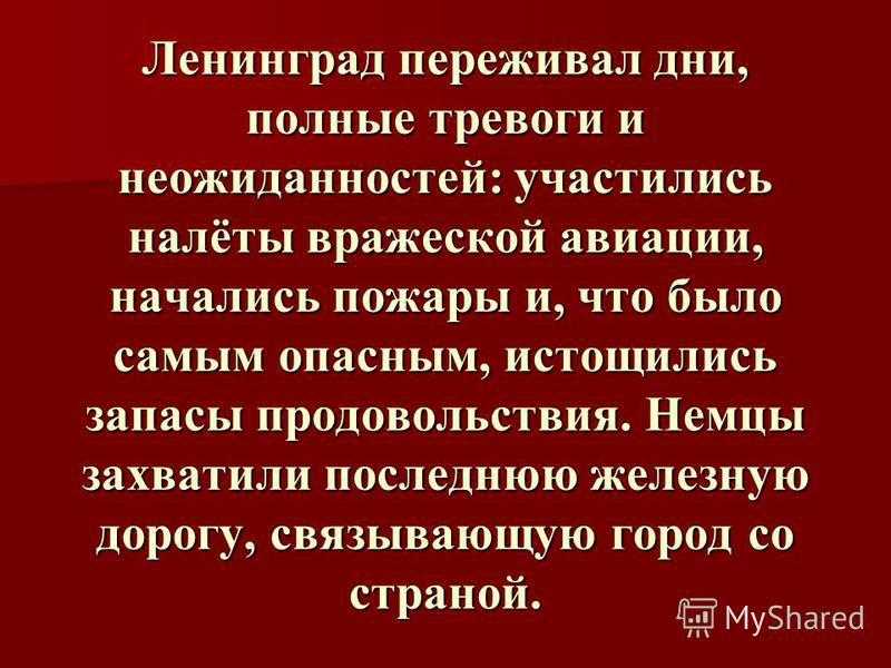 Ленинград переживал дни, полные тревоги и неожиданностей: участились налёты вражеской авиации, начались пожары и, что было самым опасным, истощились запасы продовольствия. Немцы захватили последнюю железную дорогу, связывающую город со страной.