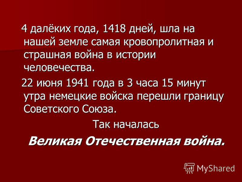 4 далёких года, 1418 дней, шла на нашей земле самая кровопролитная и страшная война в истории человечества. 4 далёких года, 1418 дней, шла на нашей земле самая кровопролитная и страшная война в истории человечества. 22 июня 1941 года в 3 часа 15 мину
