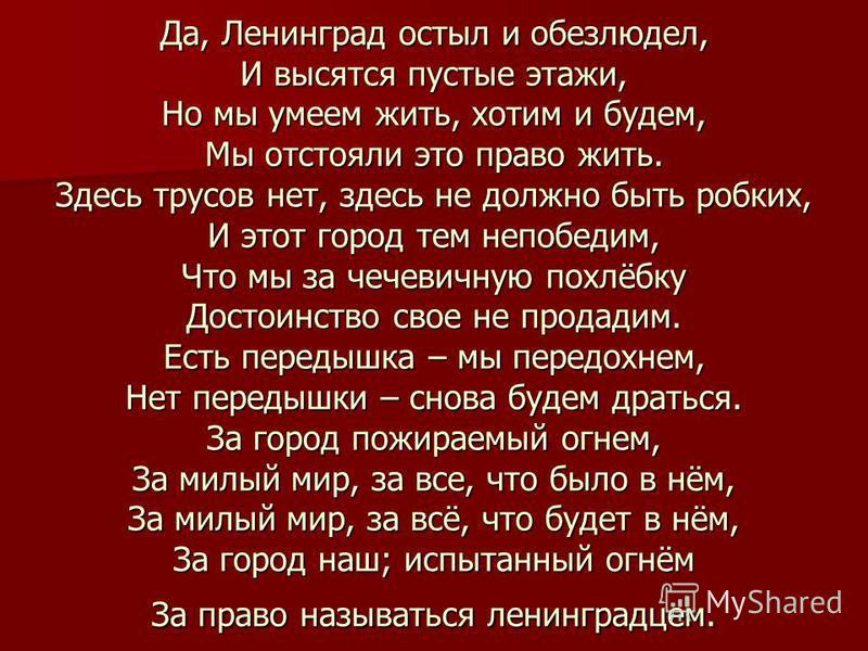 Да, Ленинград остыл и обезлюдел, И высятся пустые этажи, Но мы умеем жить, хотим и будем, Мы отстояли это право жить. Здесь трусов нет, здесь не должно быть робких, И этот город тем непобедим, Что мы за чечевичную похлёбку Достоинство свое не продади