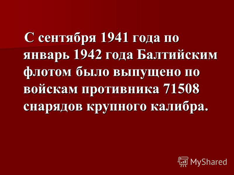 С сентября 1941 года по январь 1942 года Балтийским флотом было выпущено по войскам противника 71508 снарядов крупного калибра. С сентября 1941 года по январь 1942 года Балтийским флотом было выпущено по войскам противника 71508 снарядов крупного кал