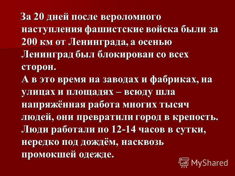 За 20 дней после вероломного наступления фашистские войска были за 200 км от Ленинграда, а осенью Ленинград был блокирован со всех сторон. А в это время на заводах и фабриках, на улицах и площадях – всюду шла напряжённая работа многих тысяч людей, он