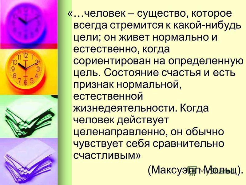 «…человек – существо, которое всегда стремится к какой-нибудь цели; он живет нормально и естественно, когда сориентирован на определенную цель. Состояние счастья и есть признак нормальной, естественной жизнедеятельности. Когда человек действует целен