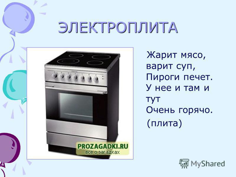 ЭЛЕКТРОПЛИТА Жарит мясо, варит суп, Пироги печет. У нее и там и тут Очень горячо. (плита)