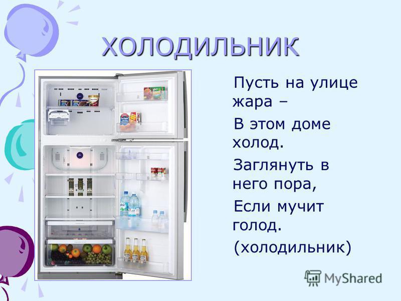 ХОЛОДИЛЬНИК Пусть на улице жара – В этом доме холод. Заглянуть в него пора, Если мучит голод. (холодильник)