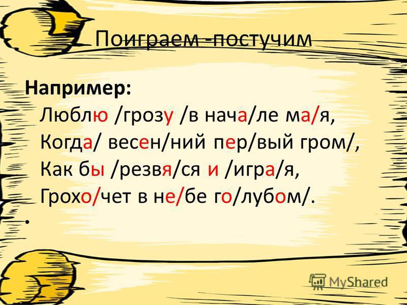 Поиграем -постучим Например: Люблю /грозу /в нача/ле ма/я, Когда/ весен/нии пер/вый гром/, Как бы /резвая/ся и /игра/я, Грохо/чет в не/бе го/лубом/.