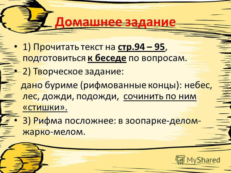 Домашнее задание 1) Прочитать текст на стр.94 – 95, подготовиться к беседе по вопросам. 2) Творческое задание: дано буриме (рифмованные концы): небес, лес, дожди, подожди, сочинить по ним «стишки». 3) Рифма посложнее: в зоопарке-делом- жарко-мелом.