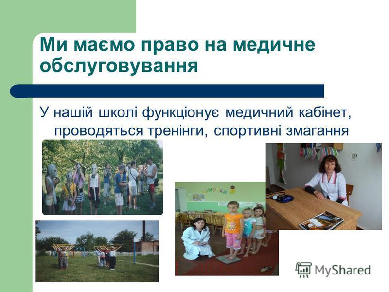 Ми маємо право на медичне обслуговування У нашій школі функціонує медичний кабінет, проводяться тренінги, спортивні змагання