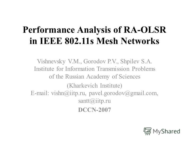 Performance Analysis of RA-OLSR in IEEE 802.11s Mesh Networks Vishnevsky V.M., Gorodov P.V., Shpilev S.A. Institute for Information Transmission Problems of the Russian Academy of Sciences (Kharkevich Institute) E-mail: vishn@iitp.ru, pavel.gorodov@g