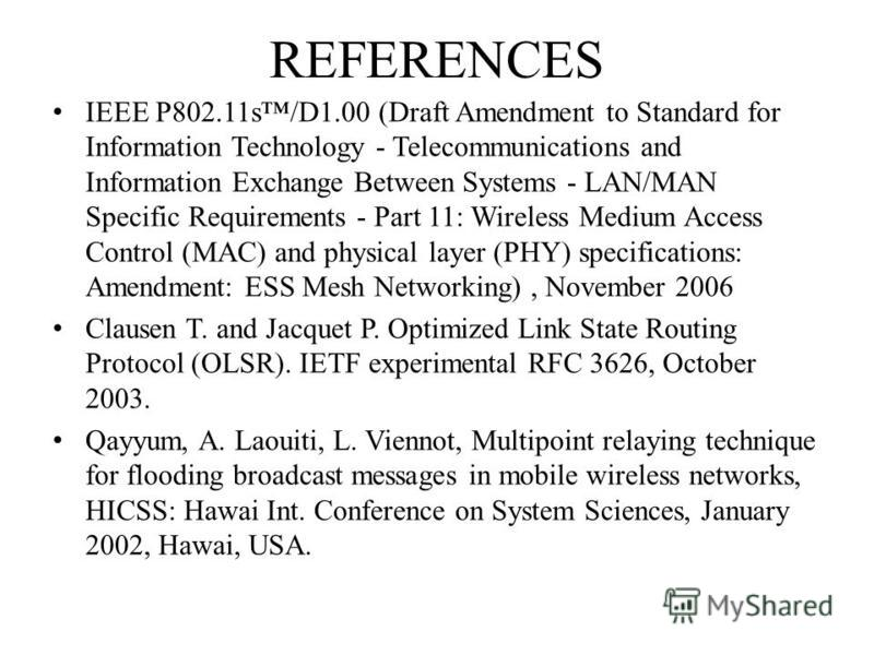 REFERENCES IEEE P802.11s/D1.00 (Draft Amendment to Standard for Information Technology - Telecommunications and Information Exchange Between Systems - LAN/MAN Specific Requirements - Part 11: Wireless Medium Access Control (MAC) and physical layer (P