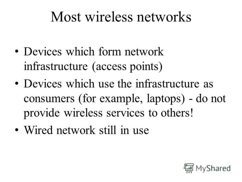 Most wireless networks Devices which form network infrastructure (access points) Devices which use the infrastructure as consumers (for example, laptops) - do not provide wireless services to others! Wired network still in use