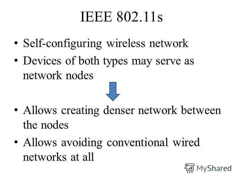 IEEE 802.11s Self-configuring wireless network Devices of both types may serve as network nodes Allows creating denser network between the nodes Allows avoiding conventional wired networks at all