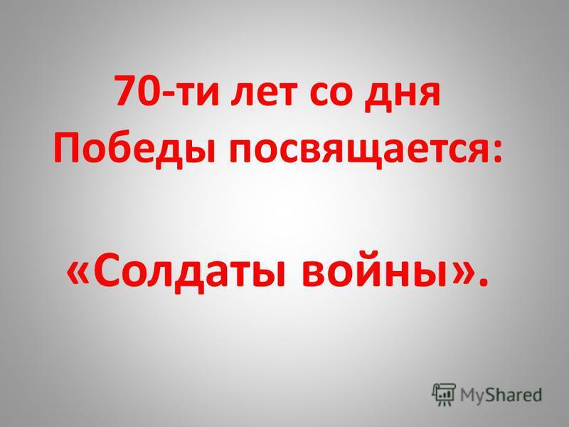 70-ти лет со дня Победы посвящается: «Солдаты войны».