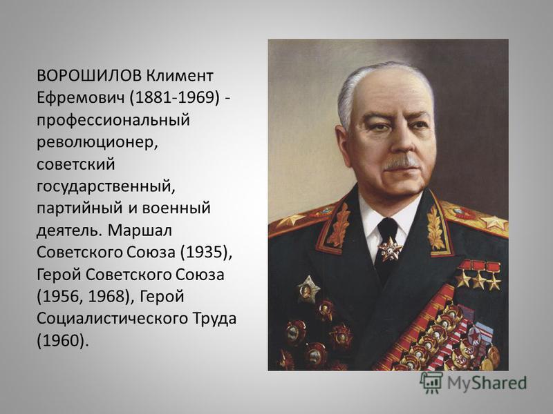 ВОРОШИЛОВ Климент Ефремович (1881-1969) - профессиональный революционер, советский государственный, партийный и военный деятель. Маршал Советского Союза (1935), Герой Советского Союза (1956, 1968), Герой Социалистического Труда (1960).