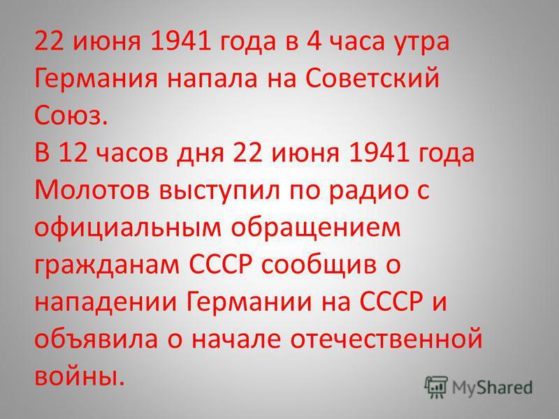 22 июня 1941 года в 4 часа утра Германия напала на Советский Союз. В 12 часов дня 22 июня 1941 года Молотов выступил по радио с официальным обращением гражданам СССР сообщив о нападении Германии на СССР и объявила о начале отечественной войны.