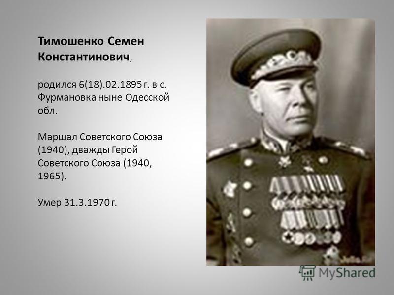 Тимошенко Семен Константинович, родился 6(18).02.1895 г. в с. Фурмановка ныне Одесской обл. Маршал Советского Союза (1940), дважды Герой Советского Союза (1940, 1965). Умер 31.3.1970 г.